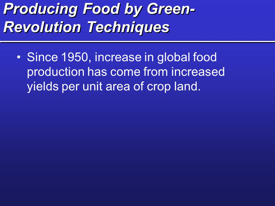 Producing Food by Green- Revolution Techniques Since 1950, increase in global food production has come from increased yields per unit area of crop lan