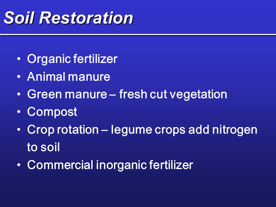 Soil Restoration Organic fertilizer Animal manure Green manure – fresh cut vegetation Compost Crop rotation – legume crops add nitrogen to soil Commer