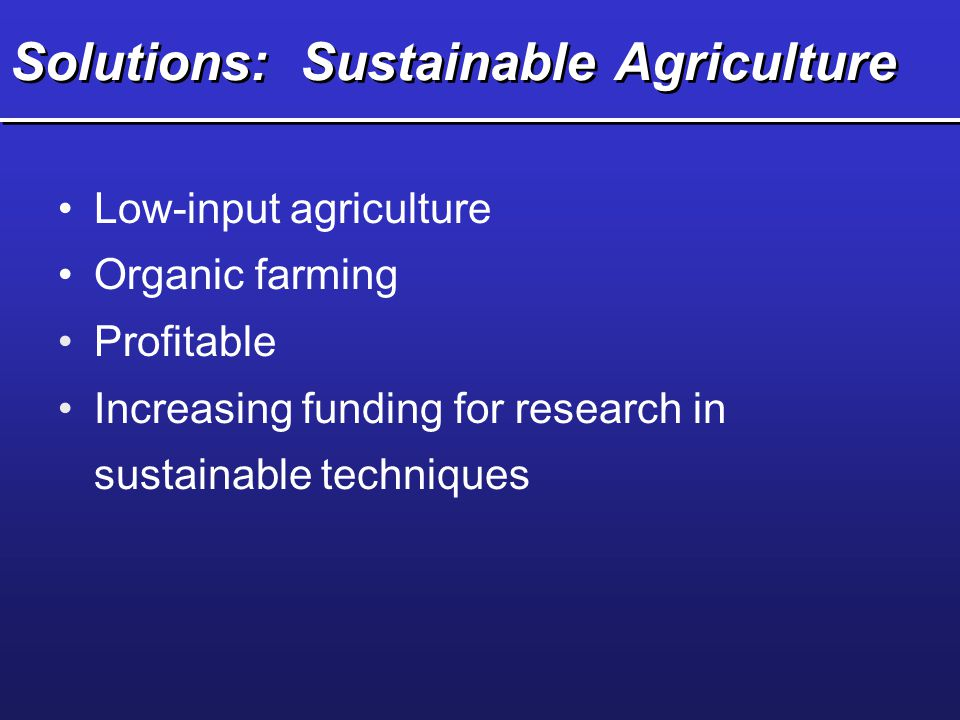 Solutions: Sustainable Agriculture Low-input agriculture Organic farming Profitable Increasing funding for research in sustainable techniques