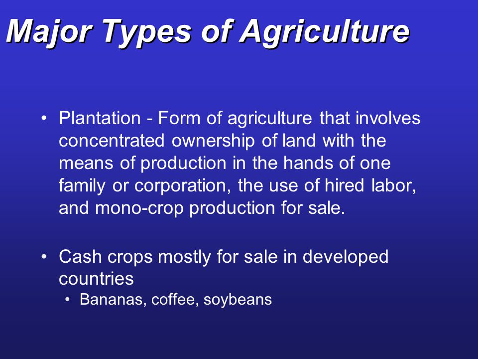 Major Types of Agriculture Plantation - Form of agriculture that involves concentrated ownership of land with the means of production in the hands of
