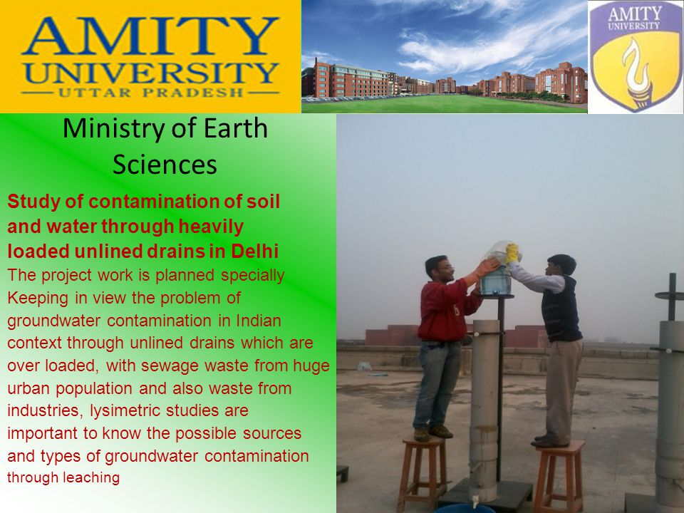 Ministry of Earth Sciences Study of contamination of soil and water through heavily loaded unlined drains in Delhi The project work is planned specially Keeping in view the problem of groundwater contamination in Indian context through unlined drains which are over loaded, with sewage waste from huge urban population and also waste from industries, lysimetric studies are important to know the possible sources and types of groundwater contamination through leaching