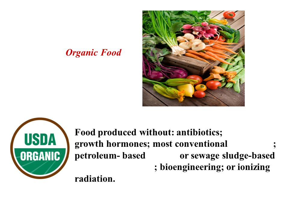 Organic Food Food produced without: antibiotics; growth hormones; most conventional ; petroleum- based or sewage sludge-based ; bioengineering; or ionizing radiation.