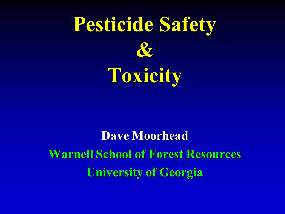 Pesticide Safety & Toxicity Dave Moorhead Warnell School of Forest Resources University of Georgia
