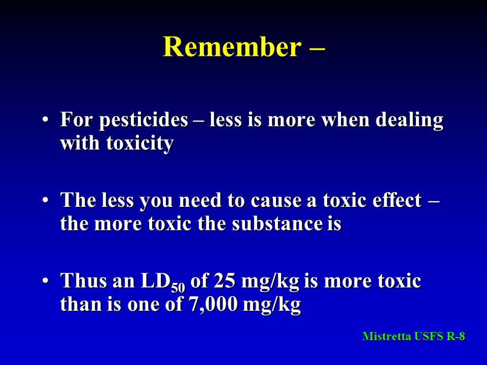 Remember – For pesticides – less is more when dealing with toxicityFor pesticides – less is more when dealing with toxicity The less you need to cause