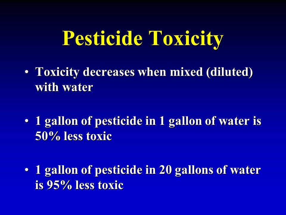 Pesticide Toxicity Toxicity decreases when mixed (diluted) with waterToxicity decreases when mixed (diluted) with water 1 gallon of pesticide in 1 gal