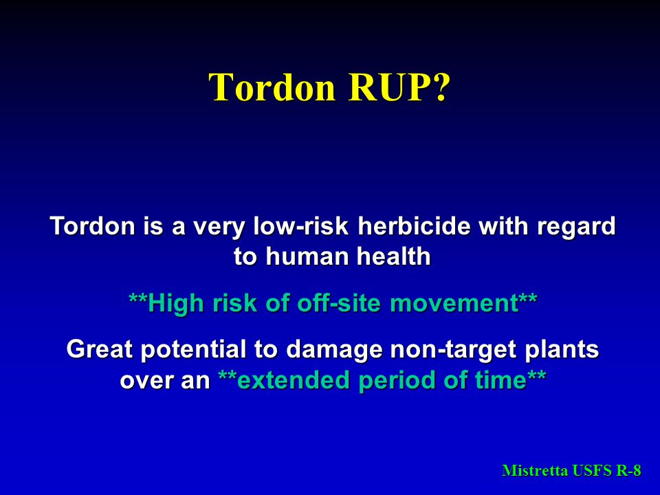 Tordon RUP? Tordon is a very low-risk herbicide with regard to human health **High risk of off-site movement** Great potential to damage non-target pl