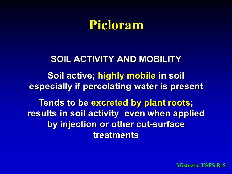 Picloram SOIL ACTIVITY AND MOBILITY Soil active; highly mobile in soil especially if percolating water is present Tends to be excreted by plant roots;