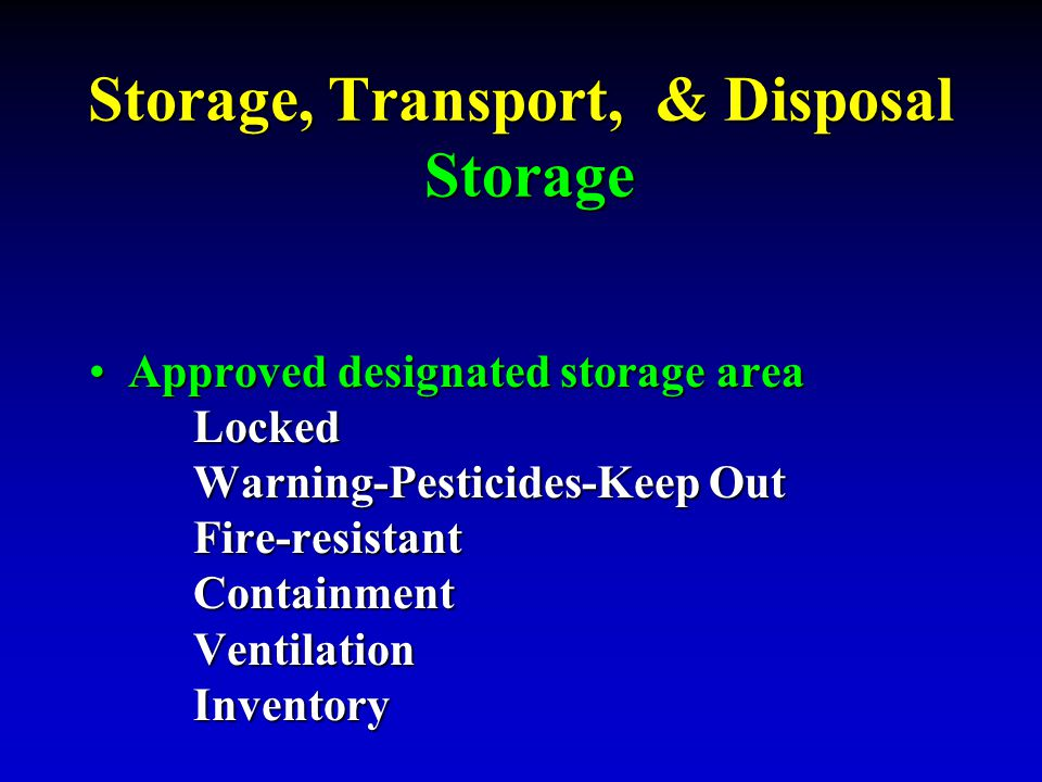 Storage, Transport, & Disposal Storage Approved designated storage area Locked Warning-Pesticides-Keep Out Fire-resistant Containment Ventilation Inve