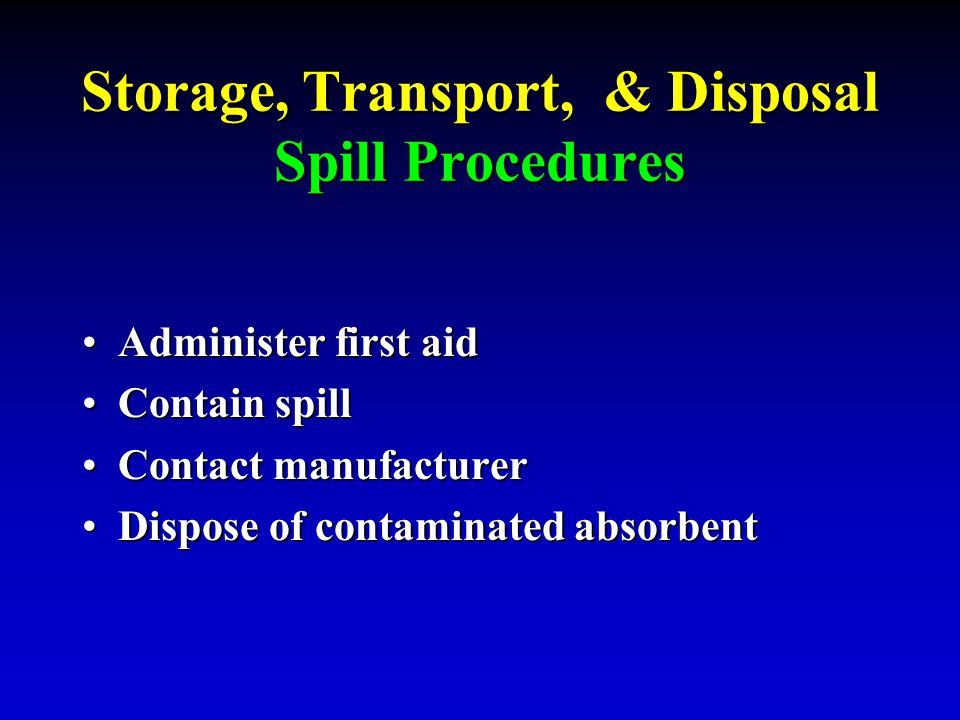 Storage, Transport, & Disposal Spill Procedures Administer first aidAdminister first aid Contain spillContain spill Contact manufacturerContact manufa
