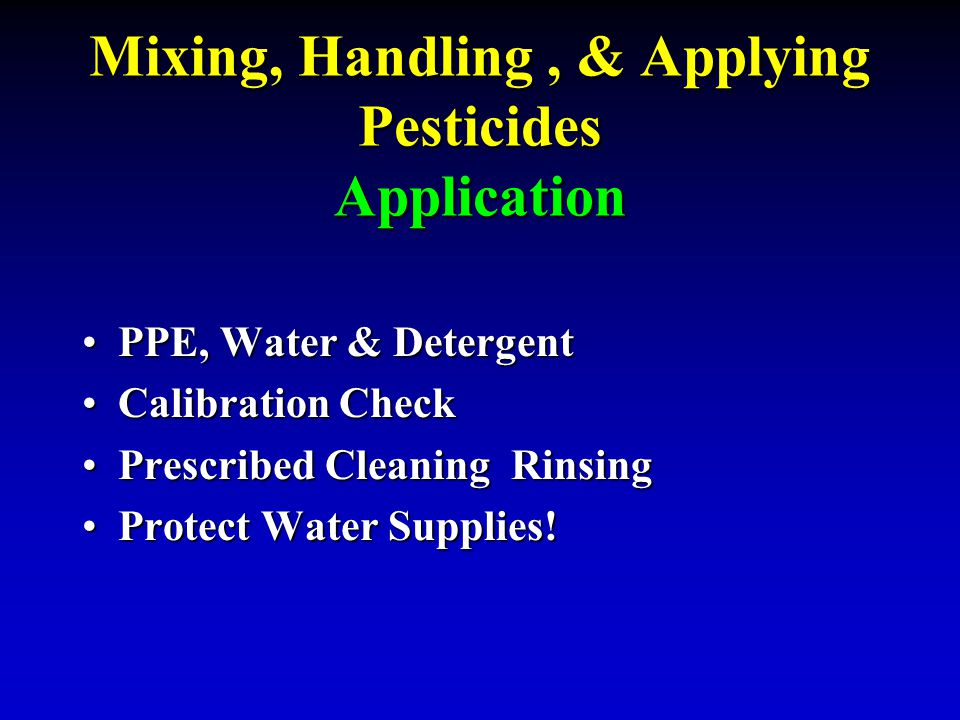 Mixing, Handling, & Applying Pesticides Application PPE, Water & DetergentPPE, Water & Detergent Calibration CheckCalibration Check Prescribed Cleanin