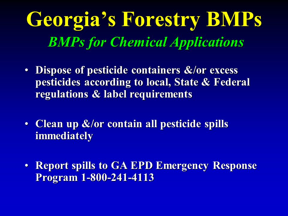 Georgia's Forestry BMPs BMPs for Chemical Applications Dispose of pesticide containers &/or excess pesticides according to local, State & Federal regu