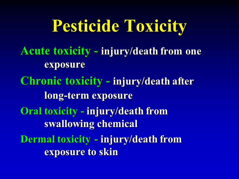 Pesticide Toxicity Acute toxicity - injury/death from one exposure Chronic toxicity - injury/death after long-term exposure Oral toxicity - injury/dea