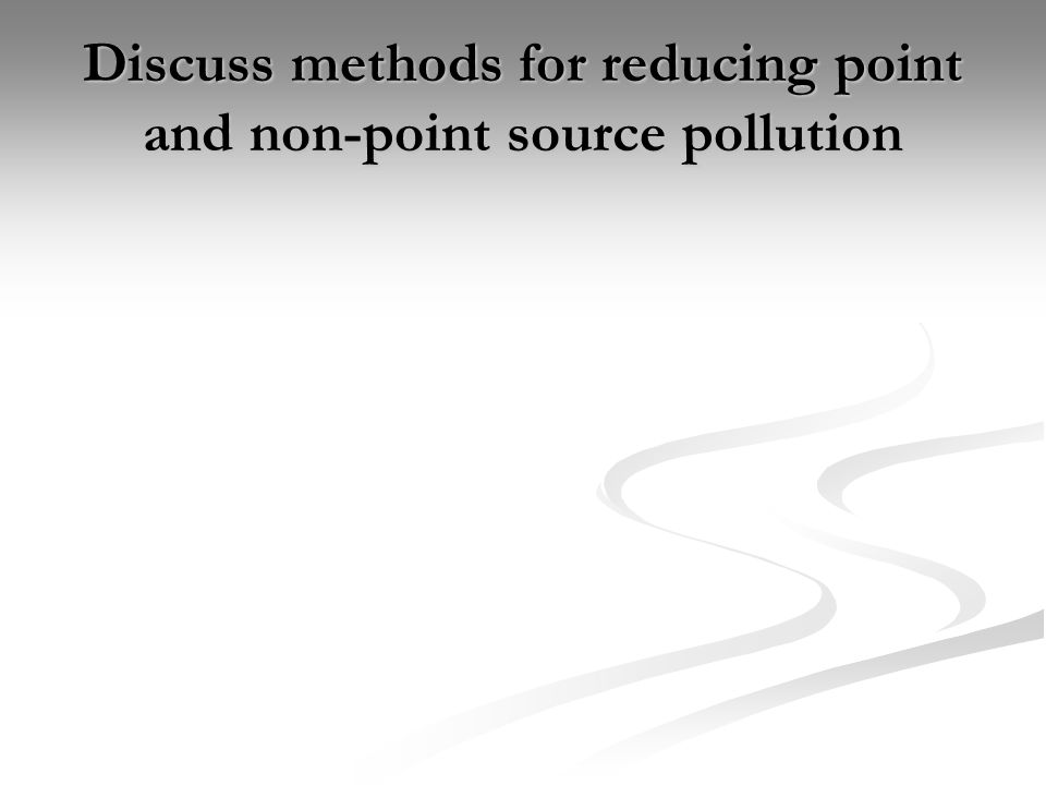 Discuss methods for reducing point and non-point source pollution