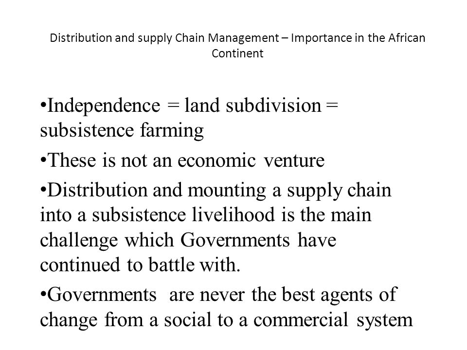 Independence = land subdivision = subsistence farming These is not an economic venture Distribution and mounting a supply chain into a subsistence livelihood is the main challenge which Governments have continued to battle with.