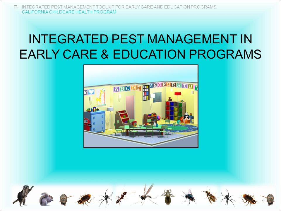 INTEGRATED PEST MANAGEMENT TOOLKIT FOR EARLY CARE AND EDUCATION PROGRAMS CALIFORNIA CHILDCARE HEALTH PROGRAM INTEGRATED PEST MANAGEMENT IN EARLY CARE & EDUCATION PROGRAMS 1