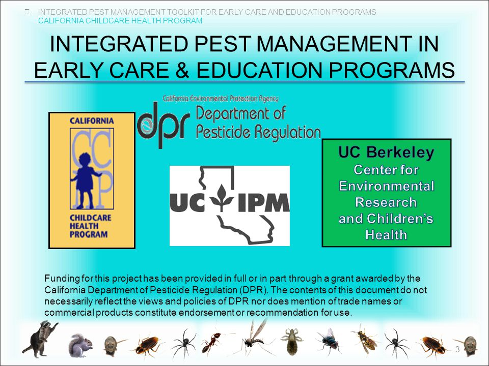 INTEGRATED PEST MANAGEMENT TOOLKIT FOR EARLY CARE AND EDUCATION PROGRAMS CALIFORNIA CHILDCARE HEALTH PROGRAM INTEGRATED PEST MANAGEMENT IN EARLY CARE & EDUCATION PROGRAMS 3 Funding for this project has been provided in full or in part through a grant awarded by the California Department of Pesticide Regulation (DPR).