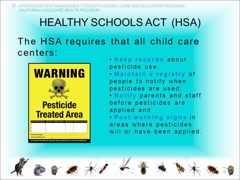 INTEGRATED PEST MANAGEMENT TOOLKIT FOR EARLY CARE AND EDUCATION PROGRAMS CALIFORNIA CHILDCARE HEALTH PROGRAM HEALTHY SCHOOLS ACT(HSA) The HSA requires that all child care centers: Keep records about pesticide use; Maintain a registry of people to notify when pesticides are used; Notify parents and staff before pesticides are applied and Post warning signs in areas where pesticides will or have been applied.