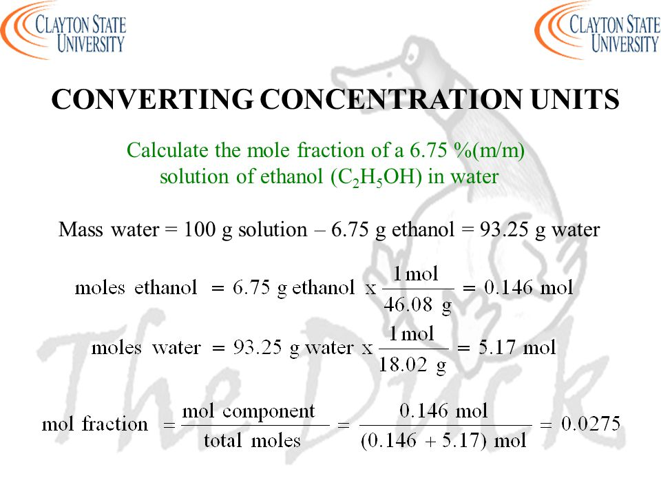 CONVERTING CONCENTRATION UNITS Calculate the mole fraction of a 6.75 %(m/m) solution of ethanol (C 2 H 5 OH) in water Mass water = 100 g solution – 6.