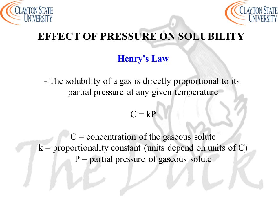 Henry's Law - The solubility of a gas is directly proportional to its partial pressure at any given temperature C = kP C = concentration of the gaseou