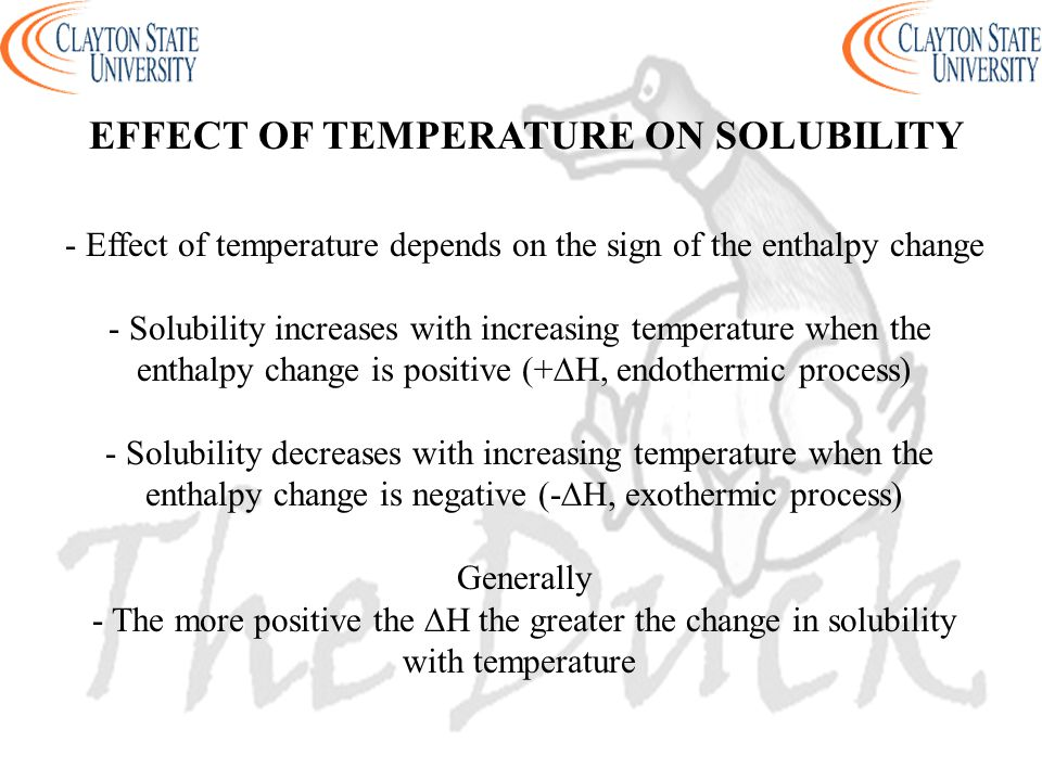 EFFECT OF TEMPERATURE ON SOLUBILITY - Effect of temperature depends on the sign of the enthalpy change - Solubility increases with increasing temperat