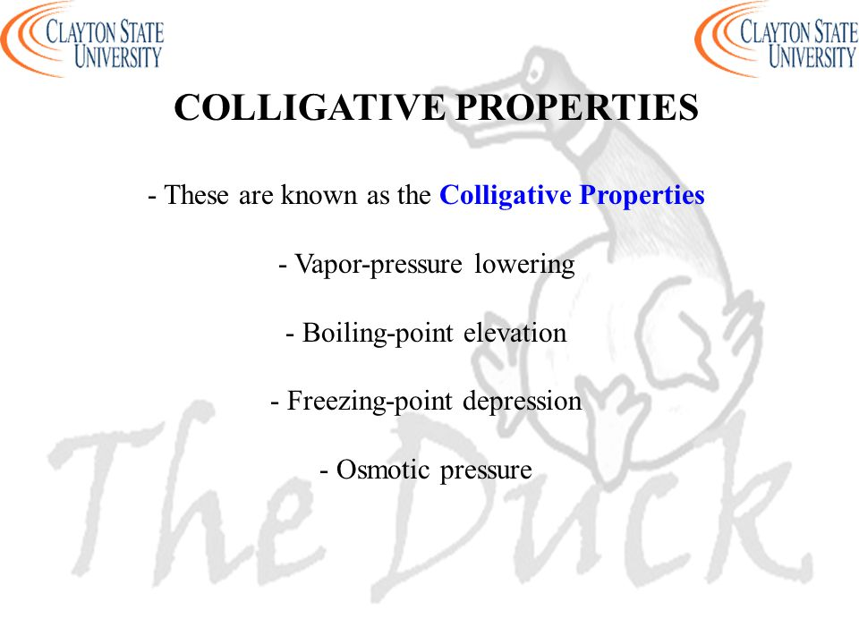 - These are known as the Colligative Properties - Vapor-pressure lowering - Boiling-point elevation - Freezing-point depression - Osmotic pressure COL