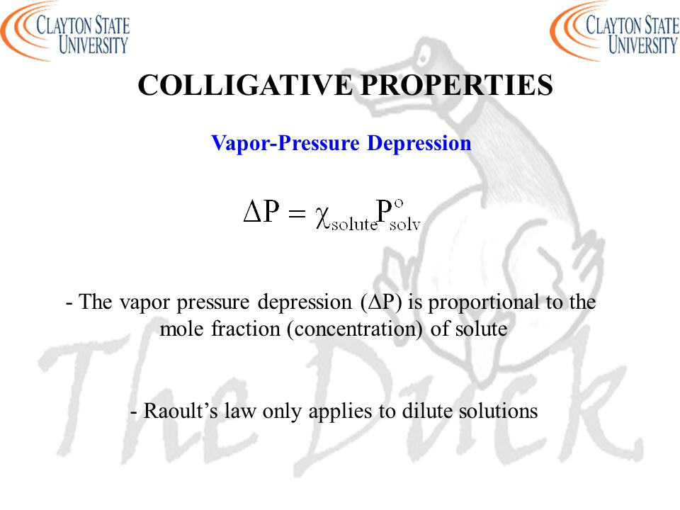 Vapor-Pressure Depression - The vapor pressure depression (∆P) is proportional to the mole fraction (concentration) of solute - Raoult's law only appl