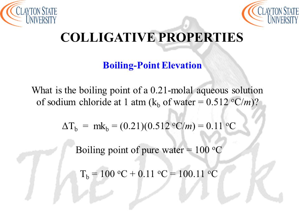 Boiling-Point Elevation What is the boiling point of a 0.21-molal aqueous solution of sodium chloride at 1 atm (k b of water = 0.512 o C/m)? ΔT b = mk