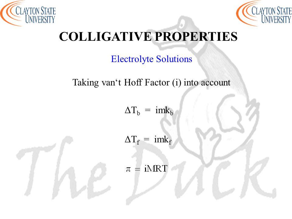 Electrolyte Solutions Taking van't Hoff Factor (i) into account ΔT b = imk b ΔT f = imk f COLLIGATIVE PROPERTIES