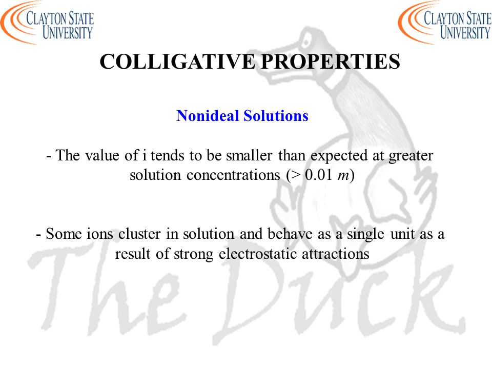 Nonideal Solutions - The value of i tends to be smaller than expected at greater solution concentrations (> 0.01 m) - Some ions cluster in solution an
