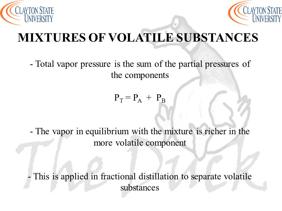 MIXTURES OF VOLATILE SUBSTANCES - Total vapor pressure is the sum of the partial pressures of the components P T = P A + P B - The vapor in equilibriu