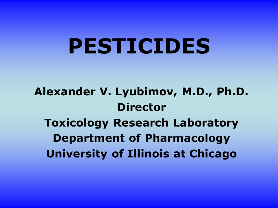 PESTICIDES Alexander V. Lyubimov, M.D., Ph.D.