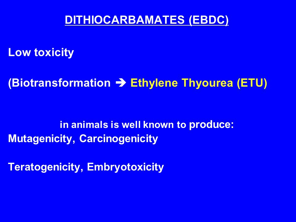 DITHIOCARBAMATES (EBDC) Low toxicity (Biotransformation  Ethylene Thyourea (ETU) in animals is well known to produce: Mutagenicity, Carcinogenicity Teratogenicity, Embryotoxicity