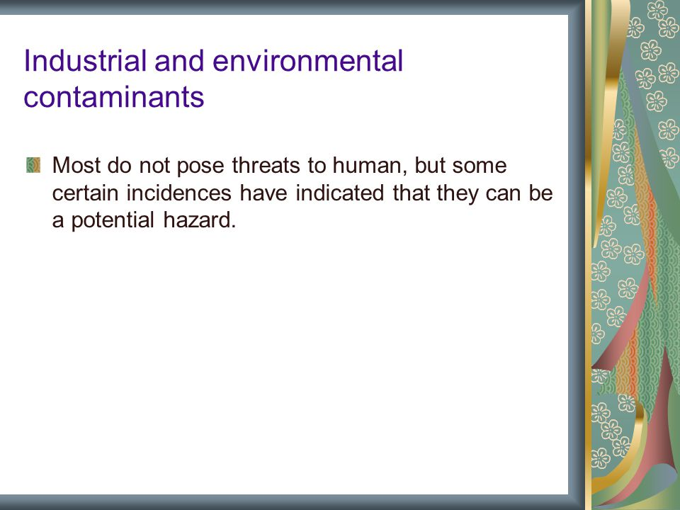 Industrial and environmental contaminants Most do not pose threats to human, but some certain incidences have indicated that they can be a potential hazard.
