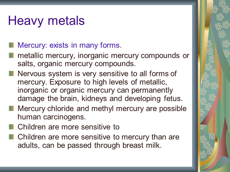 Heavy metals Mercury: exists in many forms.