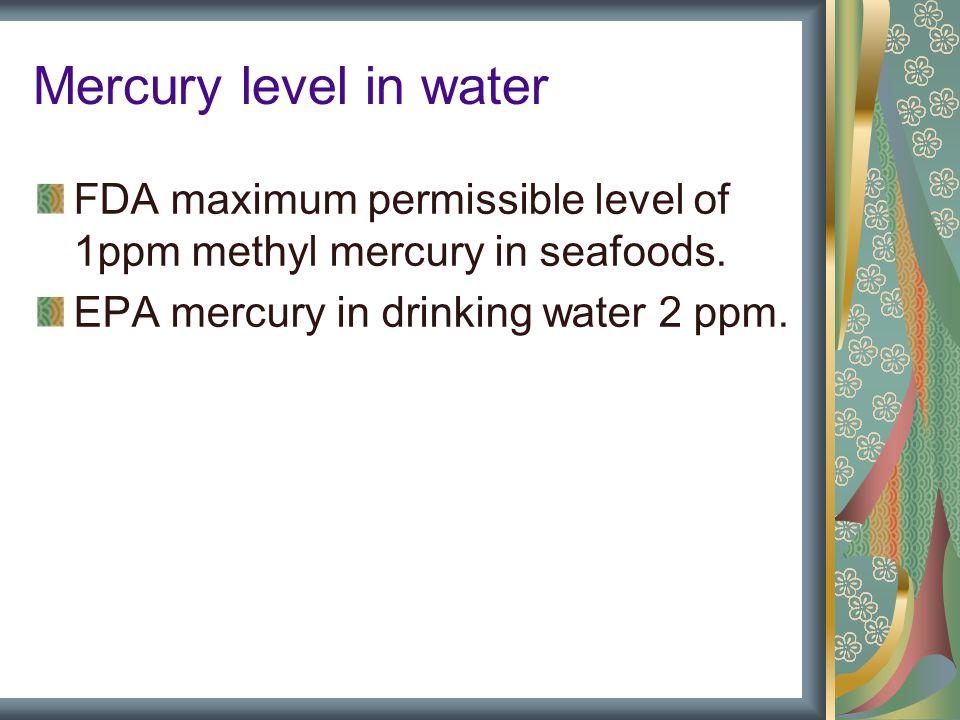 Mercury level in water FDA maximum permissible level of 1ppm methyl mercury in seafoods.