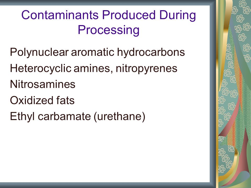 Contaminants Produced During Processing Polynuclear aromatic hydrocarbons Heterocyclic amines, nitropyrenes Nitrosamines Oxidized fats Ethyl carbamate (urethane)