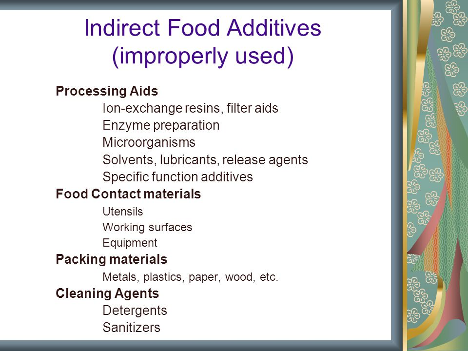 Indirect Food Additives (improperly used) Processing Aids Ion-exchange resins, filter aids Enzyme preparation Microorganisms Solvents, lubricants, release agents Specific function additives Food Contact materials Utensils Working surfaces Equipment Packing materials Metals, plastics, paper, wood, etc.
