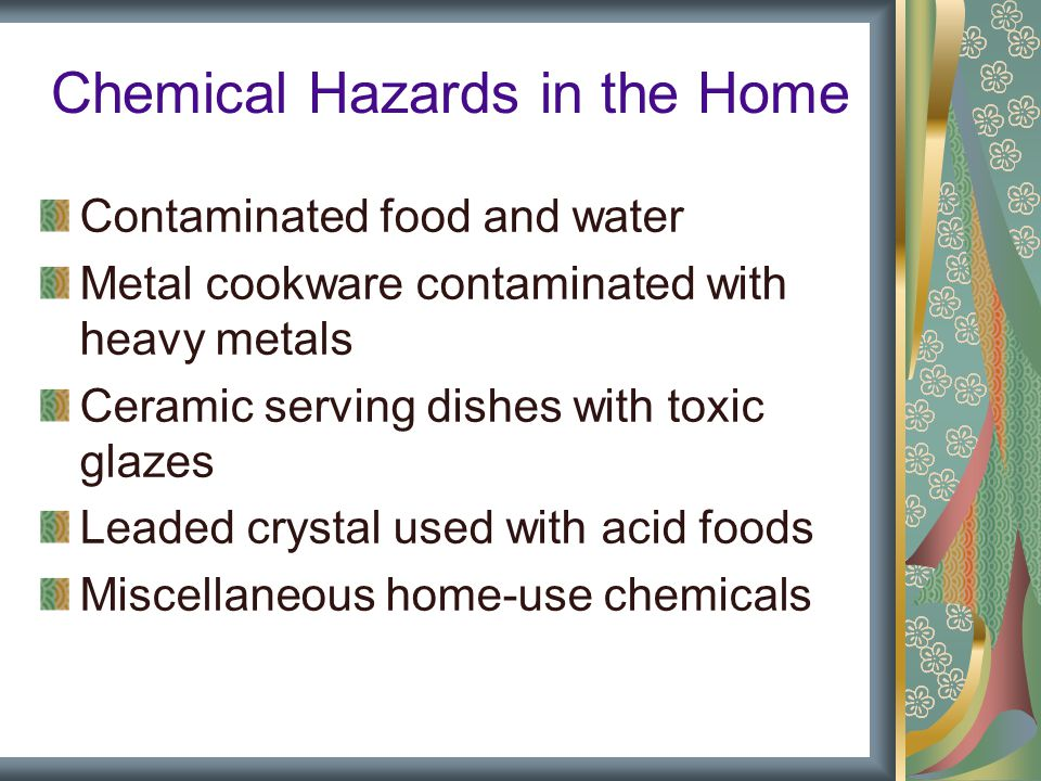 Chemical Hazards in the Home Contaminated food and water Metal cookware contaminated with heavy metals Ceramic serving dishes with toxic glazes Leaded crystal used with acid foods Miscellaneous home-use chemicals