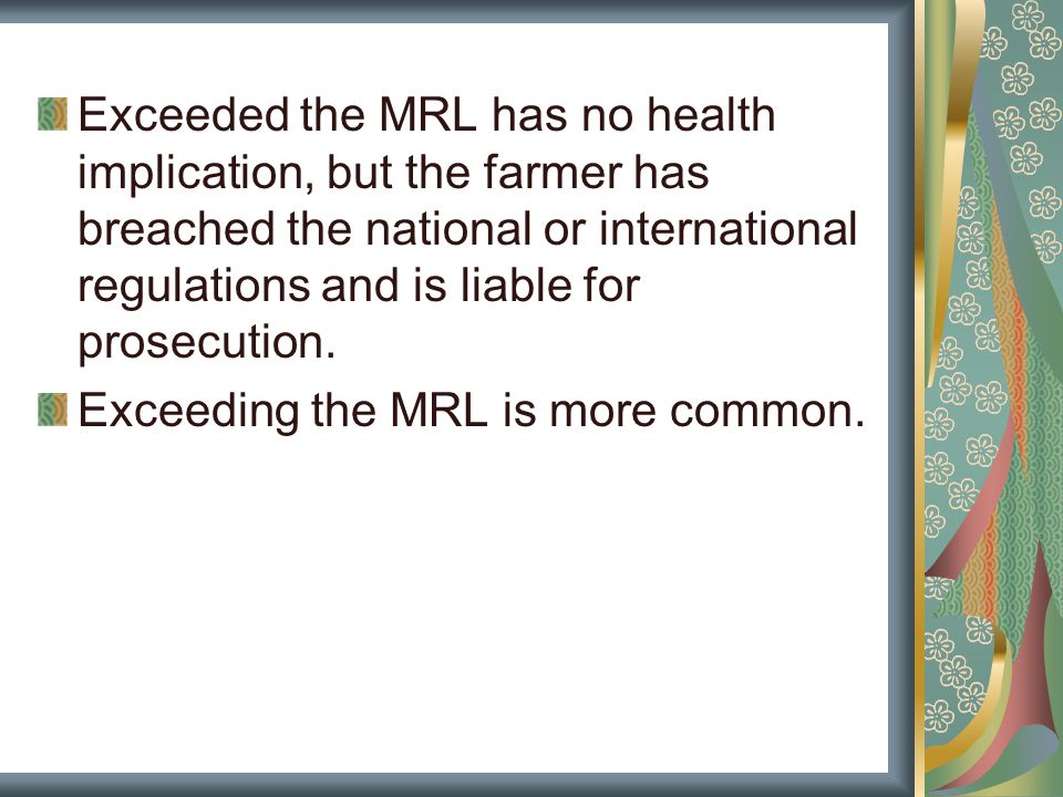 Exceeded the MRL has no health implication, but the farmer has breached the national or international regulations and is liable for prosecution.