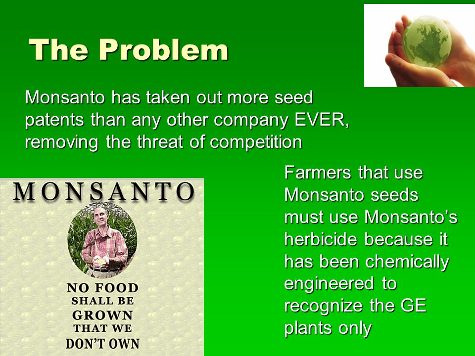 Patent Infringement  Monsanto has begun highly aggressive pursuit of family owned farms found guilty of patent infringement through use and sale of seeds containing GE DNA without initial purchase of the seeds and the technology.