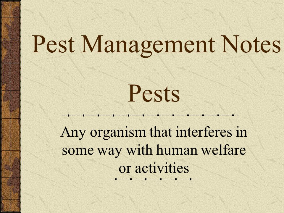 Pests Any organism that interferes in some way with human welfare or activities Pest Management Notes