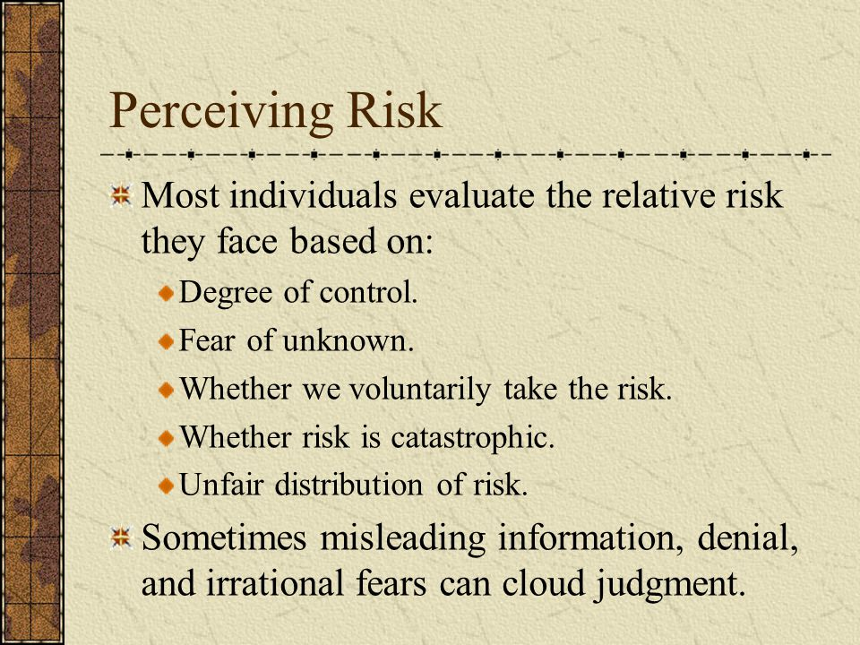 Perceiving Risk Most individuals evaluate the relative risk they face based on: Degree of control.