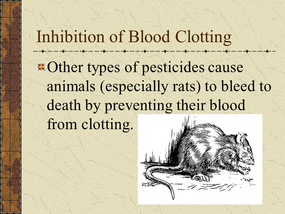Inhibition of Blood Clotting Other types of pesticides cause animals (especially rats) to bleed to death by preventing their blood from clotting.