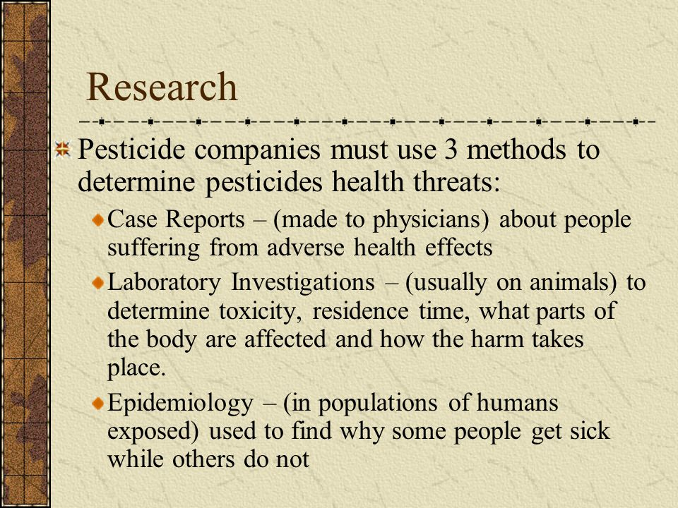 Research Pesticide companies must use 3 methods to determine pesticides health threats: Case Reports – (made to physicians) about people suffering from adverse health effects Laboratory Investigations – (usually on animals) to determine toxicity, residence time, what parts of the body are affected and how the harm takes place.