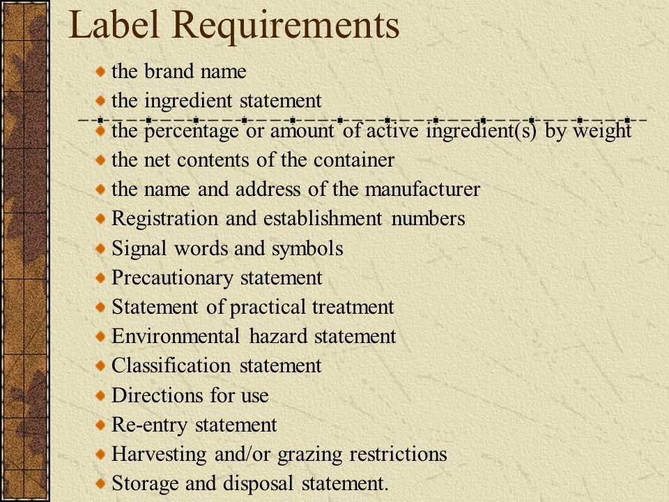 Label Requirements the brand name the ingredient statement the percentage or amount of active ingredient(s) by weight the net contents of the container the name and address of the manufacturer Registration and establishment numbers Signal words and symbols Precautionary statement Statement of practical treatment Environmental hazard statement Classification statement Directions for use Re-entry statement Harvesting and/or grazing restrictions Storage and disposal statement.