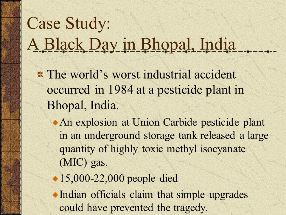 Case Study: A Black Day in Bhopal, India The world's worst industrial accident occurred in 1984 at a pesticide plant in Bhopal, India.