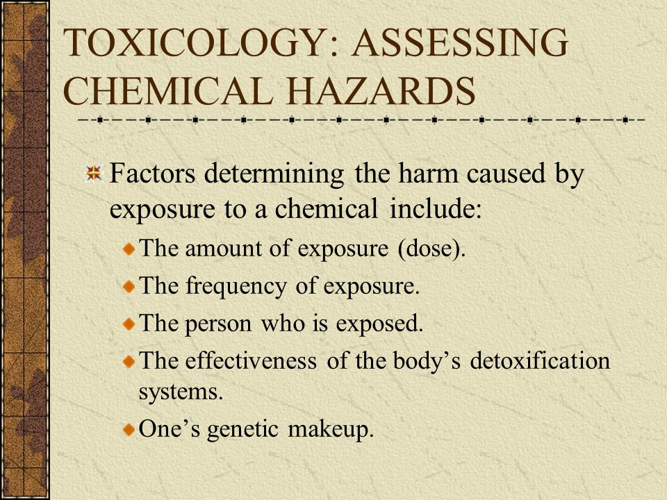 TOXICOLOGY: ASSESSING CHEMICAL HAZARDS Factors determining the harm caused by exposure to a chemical include: The amount of exposure (dose).