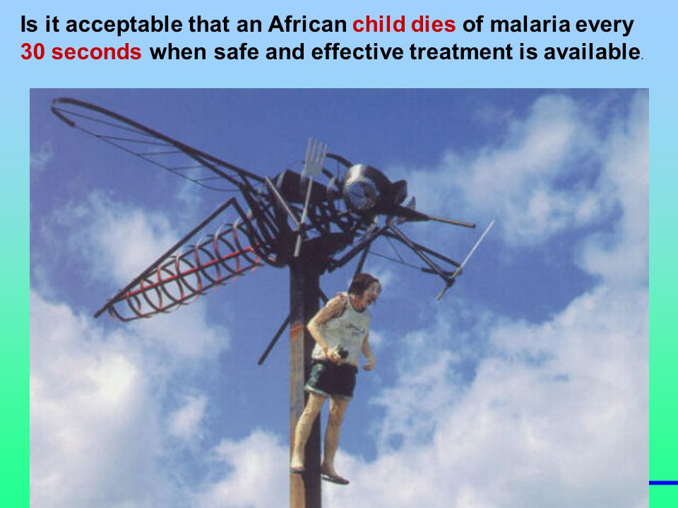 28 Is it acceptable that an African child dies of malaria every 30 seconds when safe and effective treatment is available.