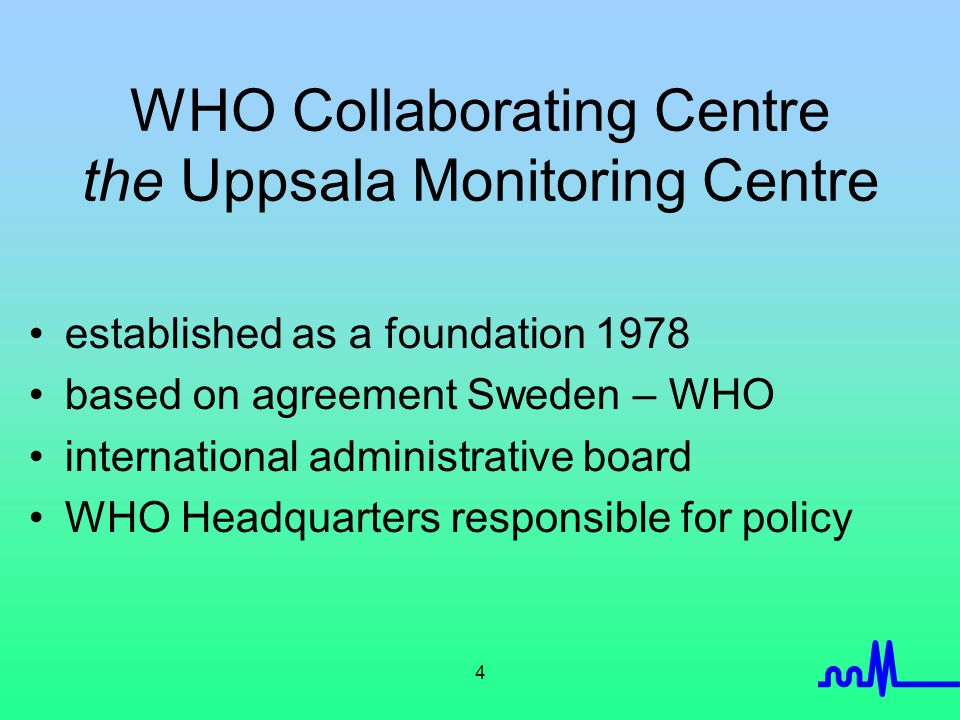 4 WHO Collaborating Centre the Uppsala Monitoring Centre established as a foundation 1978 based on agreement Sweden – WHO international administrative board WHO Headquarters responsible for policy