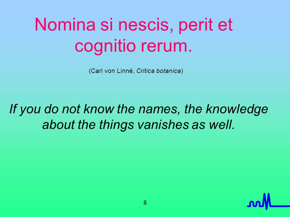 8 Nomina si nescis, perit et cognitio rerum. (Carl von Linné, Critica botanica) If you do not know the names, the knowledge about the things vanishes